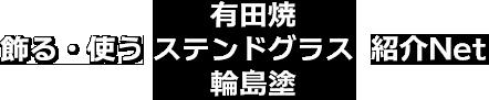 飾る・使う 有田焼 ステンドグラス 輪島塗 紹介net
